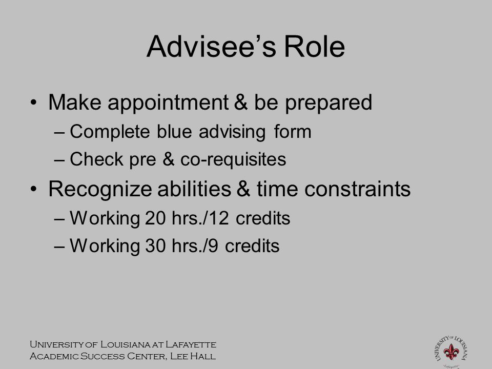 University of Louisiana at Lafayette Academic Success Center, Lee Hall Advisee's Role Make appointment & be prepared –Complete blue advising form –Check pre & co-requisites Recognize abilities & time constraints –Working 20 hrs./12 credits –Working 30 hrs./9 credits