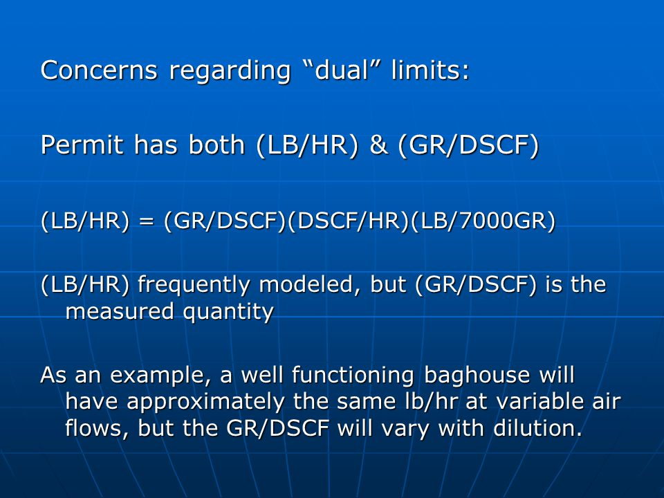 Concerns regarding dual limits: Permit has both (LB/HR) & (GR/DSCF) (LB/HR) = (GR/DSCF)(DSCF/HR)(LB/7000GR) (LB/HR) frequently modeled, but (GR/DSCF) is the measured quantity As an example, a well functioning baghouse will have approximately the same lb/hr at variable air flows, but the GR/DSCF will vary with dilution.