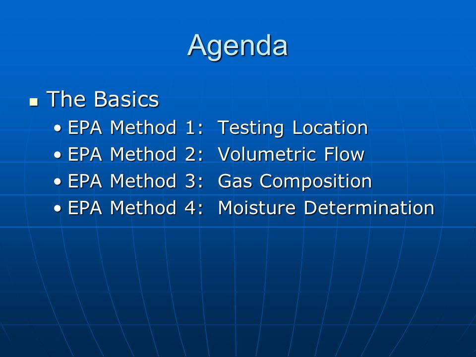 Agenda The Basics The Basics EPA Method 1: Testing LocationEPA Method 1: Testing Location EPA Method 2: Volumetric FlowEPA Method 2: Volumetric Flow EPA Method 3: Gas CompositionEPA Method 3: Gas Composition EPA Method 4: Moisture DeterminationEPA Method 4: Moisture Determination