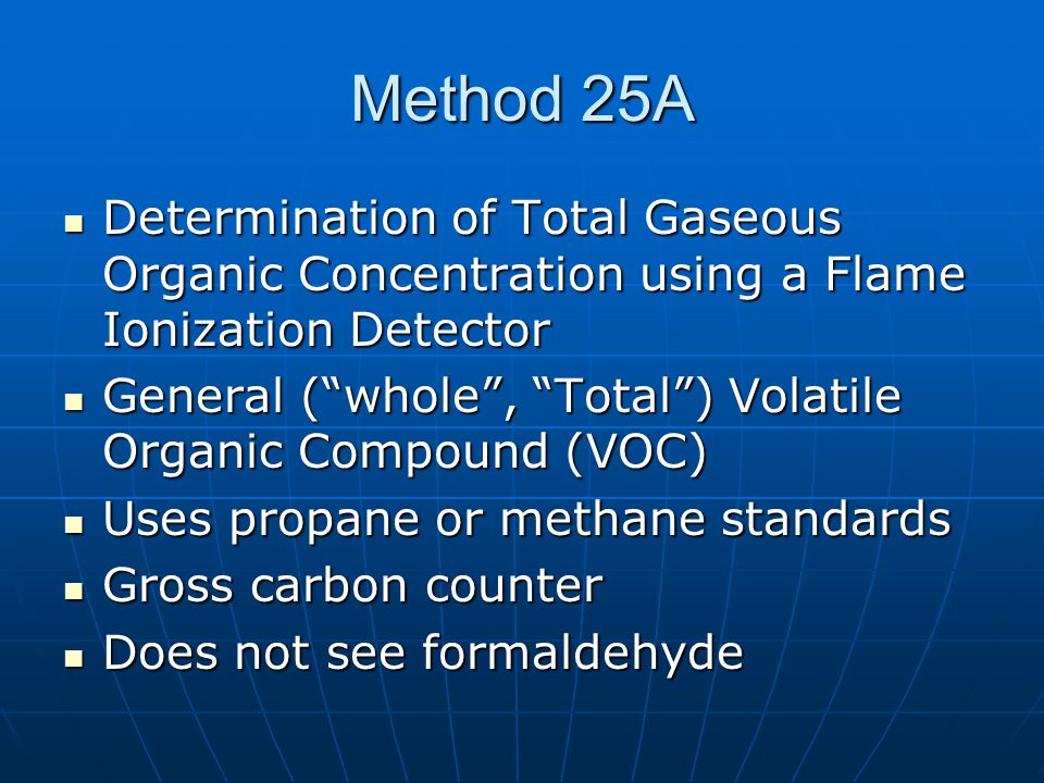 Method 25A Determination of Total Gaseous Organic Concentration using a Flame Ionization Detector Determination of Total Gaseous Organic Concentration using a Flame Ionization Detector General ( whole , Total ) Volatile Organic Compound (VOC) General ( whole , Total ) Volatile Organic Compound (VOC) Uses propane or methane standards Uses propane or methane standards Gross carbon counter Gross carbon counter Does not see formaldehyde Does not see formaldehyde
