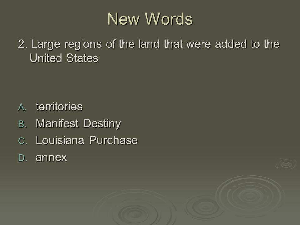 New Words 2. Large regions of the land that were added to the United States A. territories B. Manifest Destiny C. Louisiana Purchase D. annex