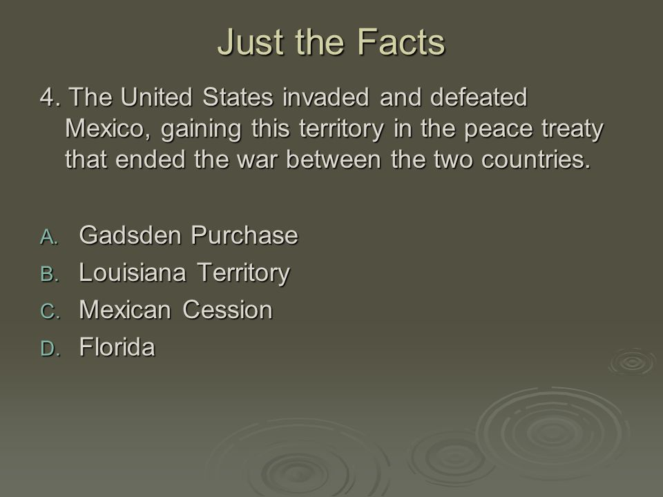 Just the Facts 4. The United States invaded and defeated Mexico, gaining this territory in the peace treaty that ended the war between the two countri