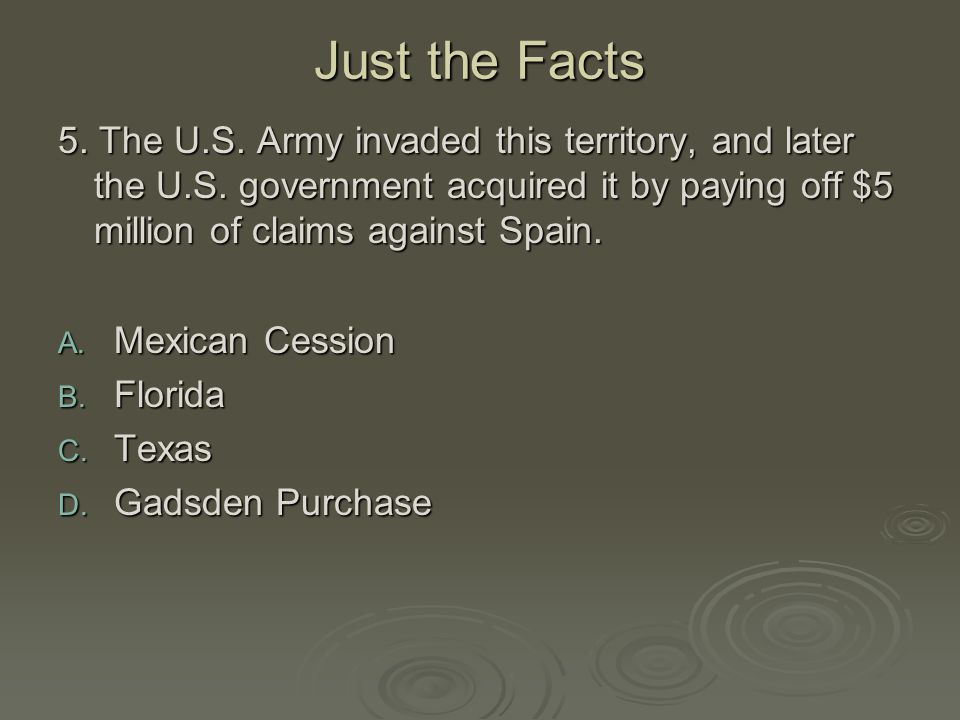 Just the Facts 5. The U.S. Army invaded this territory, and later the U.S. government acquired it by paying off $5 million of claims against Spain. A.