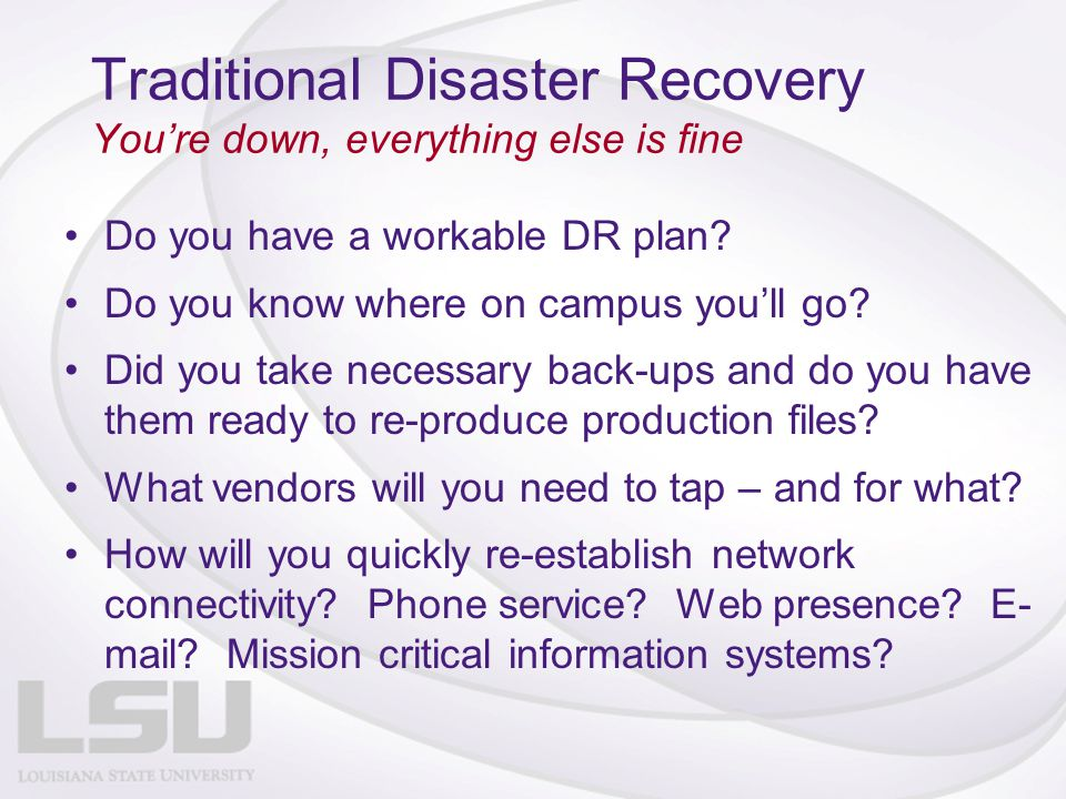 Traditional Disaster Recovery You're down, everything else is fine Do you have a workable DR plan? Do you know where on campus you'll go? Did you take