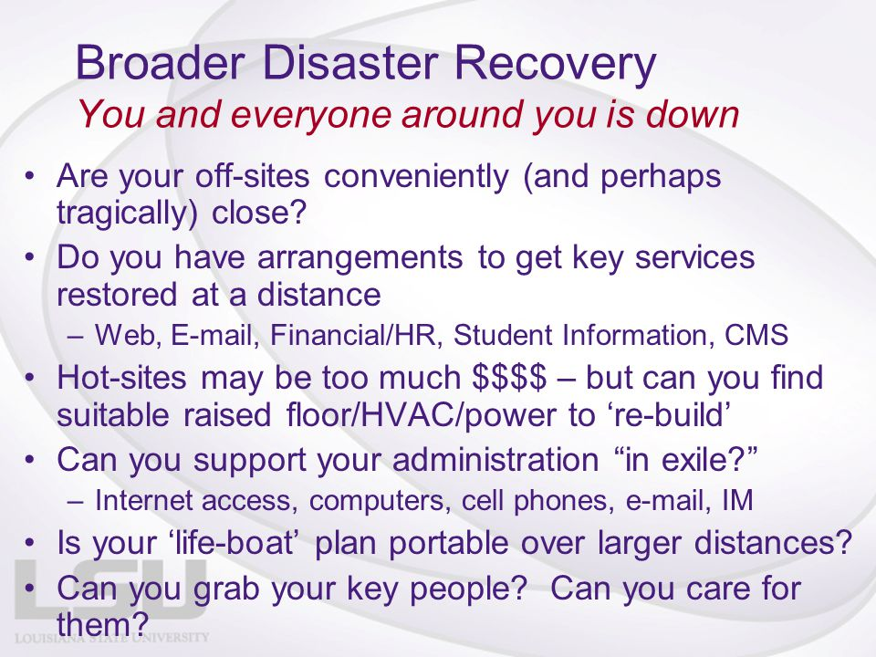 Broader Disaster Recovery You and everyone around you is down Are your off-sites conveniently (and perhaps tragically) close? Do you have arrangements