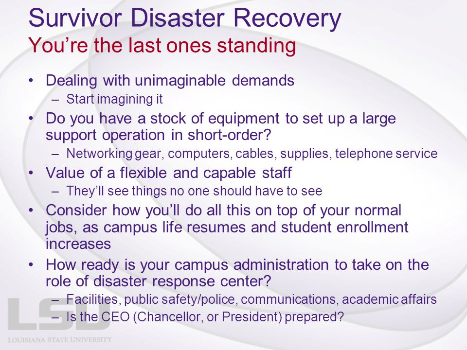 Survivor Disaster Recovery You're the last ones standing Dealing with unimaginable demands –Start imagining it Do you have a stock of equipment to set up a large support operation in short-order.