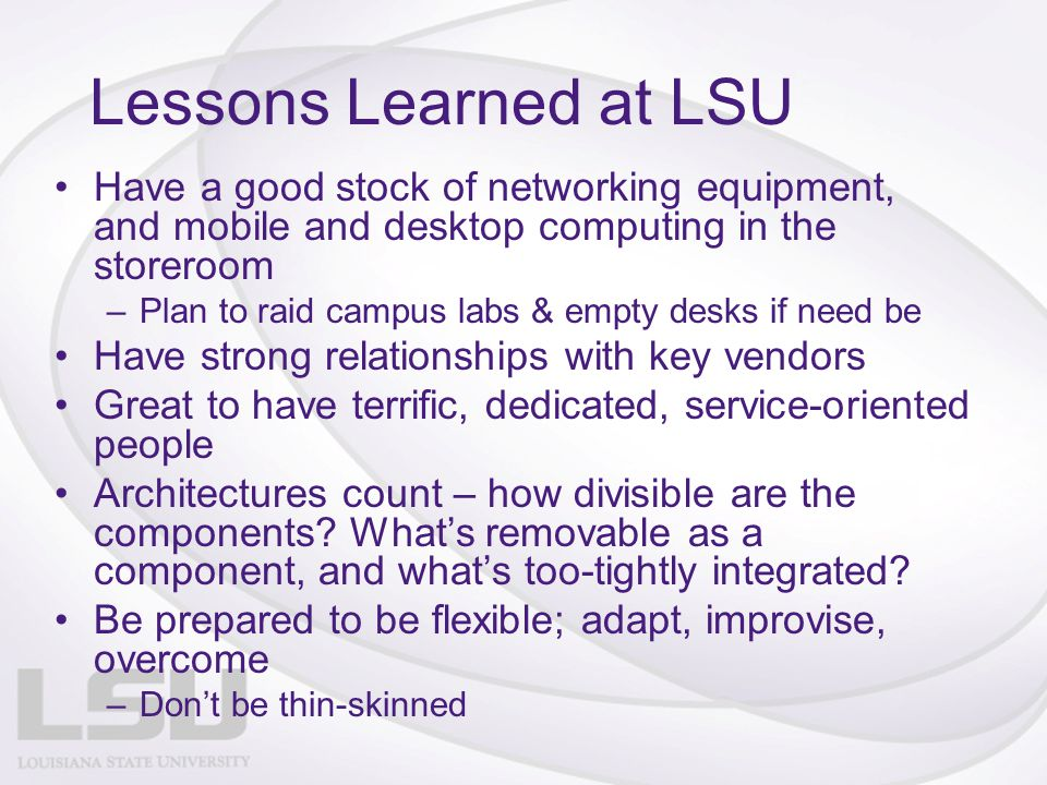 Lessons Learned at LSU Have a good stock of networking equipment, and mobile and desktop computing in the storeroom –Plan to raid campus labs & empty desks if need be Have strong relationships with key vendors Great to have terrific, dedicated, service-oriented people Architectures count – how divisible are the components.