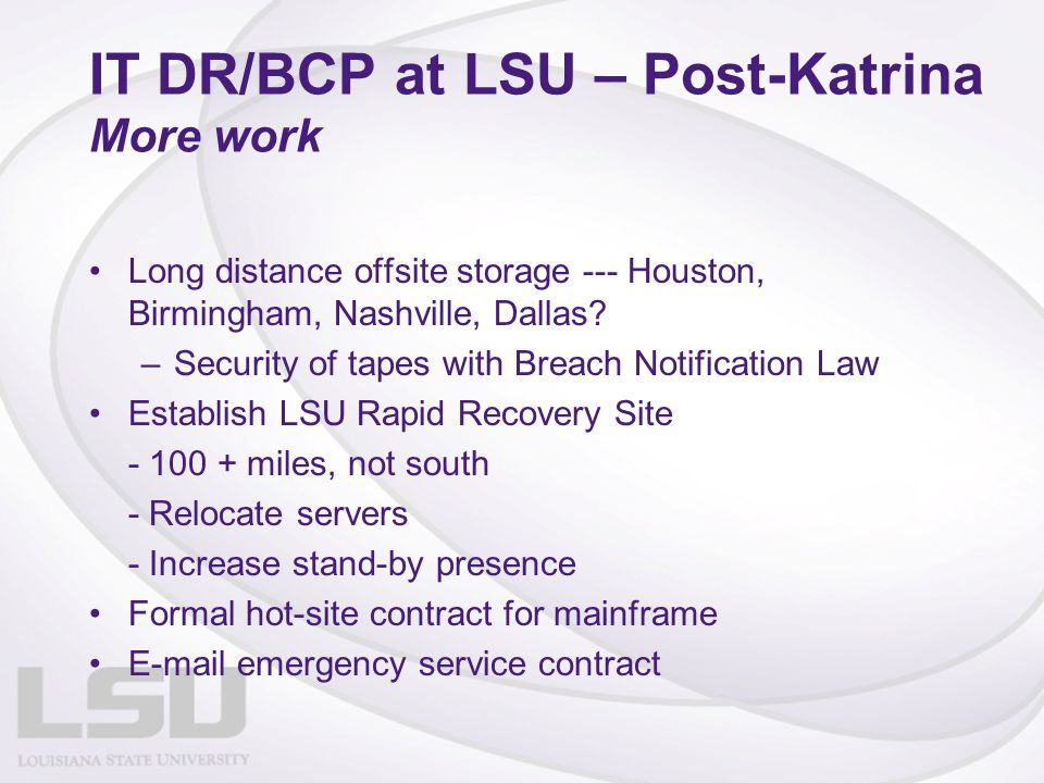 IT DR/BCP at LSU – Post-Katrina More work Long distance offsite storage --- Houston, Birmingham, Nashville, Dallas? –Security of tapes with Breach Not