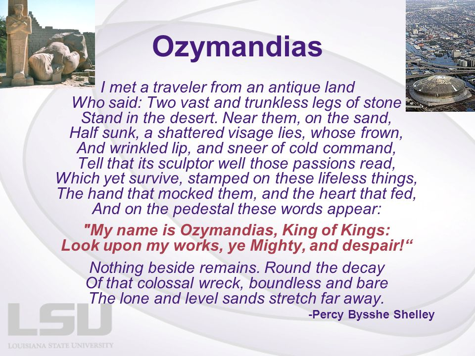 Ozymandias I met a traveler from an antique land Who said: Two vast and trunkless legs of stone Stand in the desert. Near them, on the sand, Half sunk