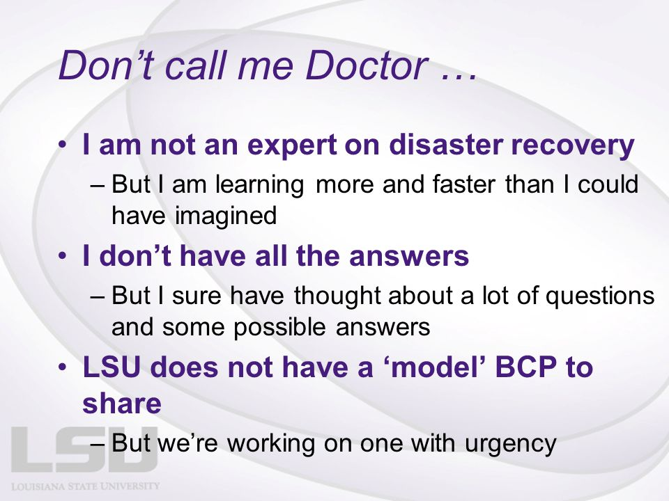 Don't call me Doctor … I am not an expert on disaster recovery –But I am learning more and faster than I could have imagined I don't have all the answers –But I sure have thought about a lot of questions and some possible answers LSU does not have a 'model' BCP to share –But we're working on one with urgency