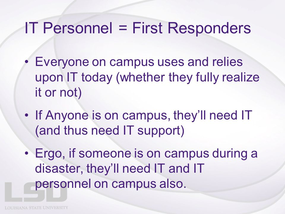 IT Personnel = First Responders Everyone on campus uses and relies upon IT today (whether they fully realize it or not) If Anyone is on campus, they'l