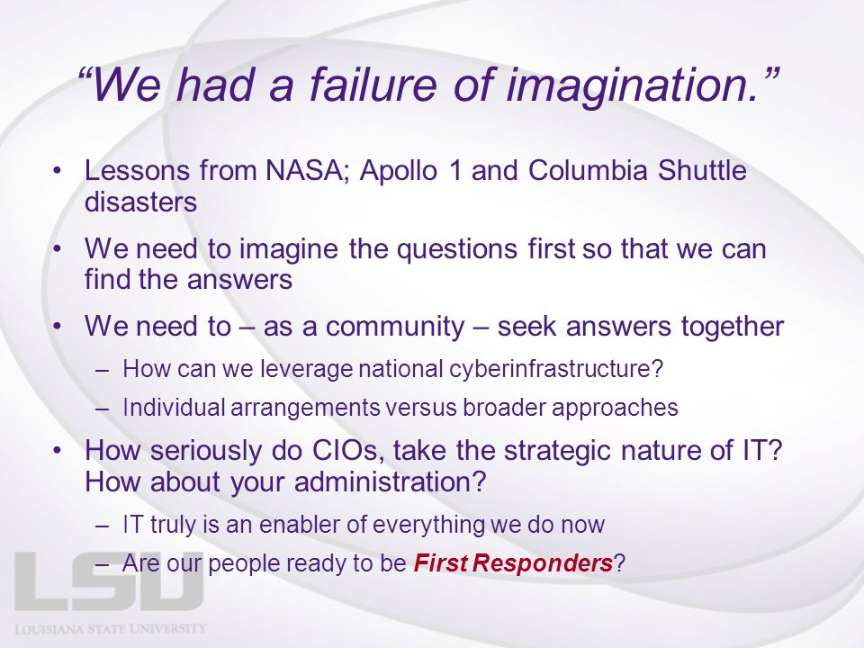 We had a failure of imagination. Lessons from NASA; Apollo 1 and Columbia Shuttle disasters We need to imagine the questions first so that we can find the answers We need to – as a community – seek answers together –How can we leverage national cyberinfrastructure.