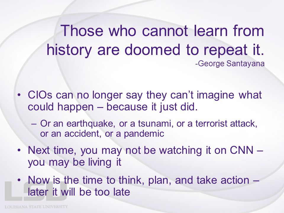 Those who cannot learn from history are doomed to repeat it.