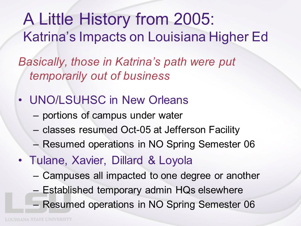 A Little History from 2005: Katrina's Impacts on Louisiana Higher Ed Basically, those in Katrina's path were put temporarily out of business UNO/LSUHSC in New Orleans –portions of campus under water –classes resumed Oct-05 at Jefferson Facility –Resumed operations in NO Spring Semester 06 Tulane, Xavier, Dillard & Loyola –Campuses all impacted to one degree or another –Established temporary admin HQs elsewhere –Resumed operations in NO Spring Semester 06