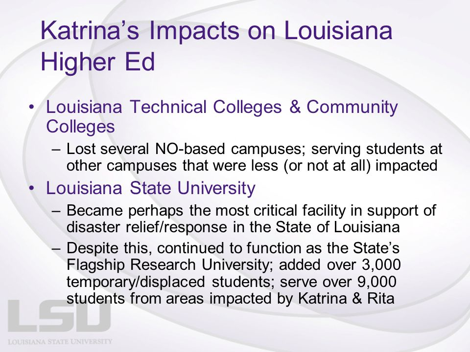 Katrina's Impacts on Louisiana Higher Ed Louisiana Technical Colleges & Community Colleges –Lost several NO-based campuses; serving students at other