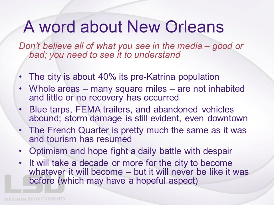 A word about New Orleans Don't believe all of what you see in the media – good or bad; you need to see it to understand The city is about 40% its pre-
