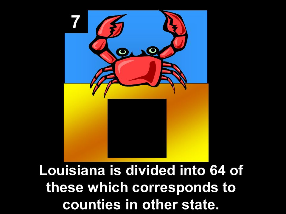 7 Louisiana is divided into 64 of these which corresponds to counties in other state.