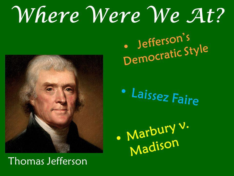 Where Were We At Thomas Jefferson Jefferson's Democratic Style Laissez Faire Marbury v. Madison