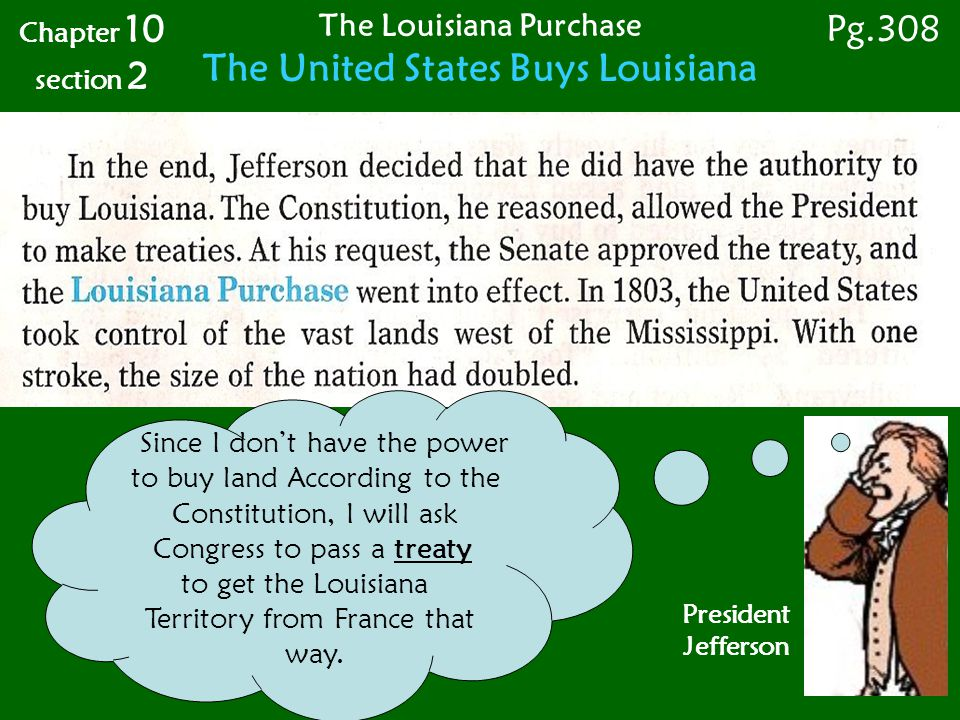 Chapter 10 section 2 The Louisiana Purchase The United States Buys Louisiana Pg.308 President Jefferson Since I don't have the power to buy land According to the Constitution, I will ask Congress to pass a treaty to get the Louisiana Territory from France that way.