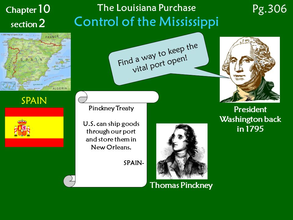 SPAIN President Washington back in 1795 Thomas Pinckney Pinckney Treaty U.S. can ship goods through our port and store them in New Orleans. SPAIN- Cha