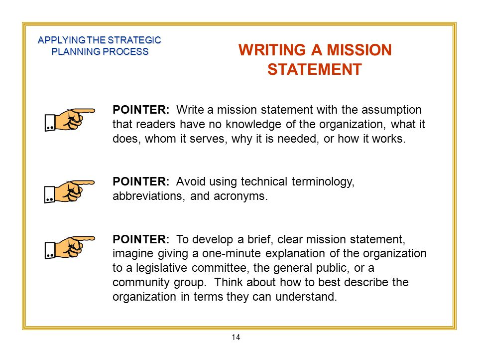 14 APPLYING THE STRATEGIC PLANNING PROCESS WRITING A MISSION STATEMENT POINTER: Write a mission statement with the assumption that readers have no knowledge of the organization, what it does, whom it serves, why it is needed, or how it works.