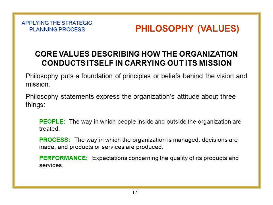 17 APPLYING THE STRATEGIC PLANNING PROCESS PHILOSOPHY (VALUES) CORE VALUES DESCRIBING HOW THE ORGANIZATION CONDUCTS ITSELF IN CARRYING OUT ITS MISSION Philosophy puts a foundation of principles or beliefs behind the vision and mission.