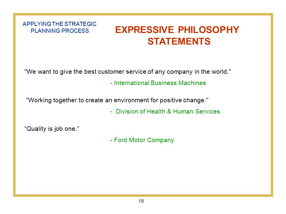 18 APPLYING THE STRATEGIC PLANNING PROCESS EXPRESSIVE PHILOSOPHY STATEMENTS We want to give the best customer service of any company in the world. - International Business Machines Working together to create an environment for positive change. - Division of Health & Human Services Quality is job one. - Ford Motor Company