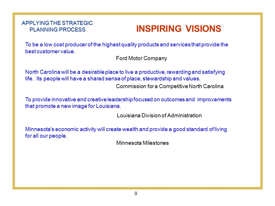 9 APPLYING THE STRATEGIC PLANNING PROCESS INSPIRING VISIONS To be a low cost producer of the highest quality products and services that provide the best customer value.