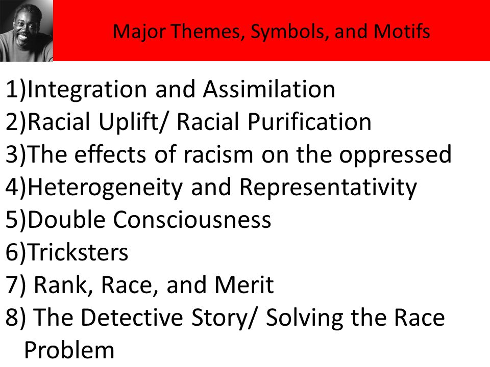 Major Themes, Symbols, and Motifs 1)Integration and Assimilation 2)Racial Uplift/ Racial Purification 3)The effects of racism on the oppressed 4)Heter