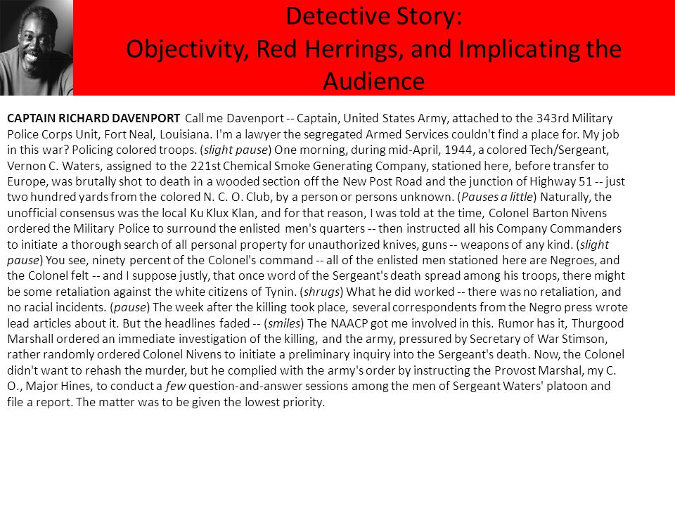 Detective Story: Objectivity, Red Herrings, and Implicating the Audience CAPTAIN RICHARD DAVENPORT Call me Davenport -- Captain, United States Army, attached to the 343rd Military Police Corps Unit, Fort Neal, Louisiana.