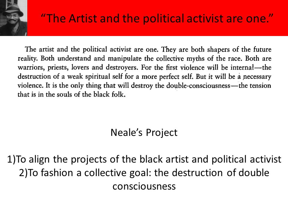The Artist and the political activist are one. Neale's Project 1)To align the projects of the black artist and political activist 2)To fashion a collective goal: the destruction of double consciousness