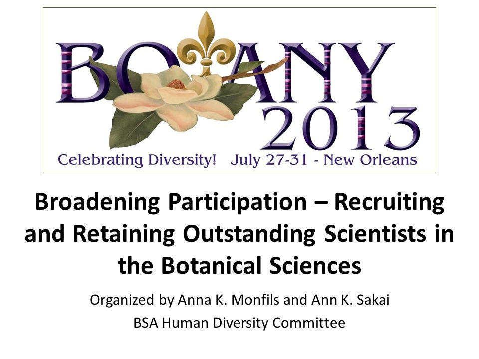 Broadening Participation – Recruiting and Retaining Outstanding Scientists in the Botanical Sciences Organized by Anna K. Monfils and Ann K. Sakai BSA