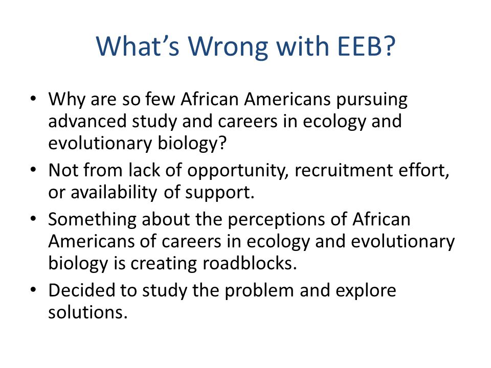 What's Wrong with EEB? Why are so few African Americans pursuing advanced study and careers in ecology and evolutionary biology? Not from lack of oppo