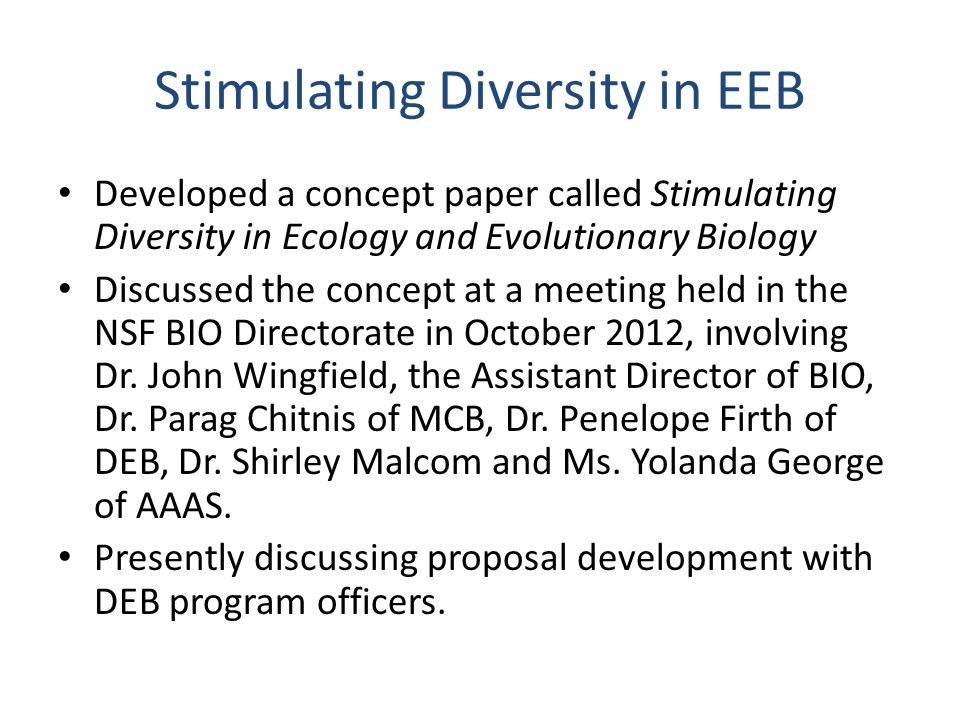 Stimulating Diversity in EEB Developed a concept paper called Stimulating Diversity in Ecology and Evolutionary Biology Discussed the concept at a meeting held in the NSF BIO Directorate in October 2012, involving Dr.