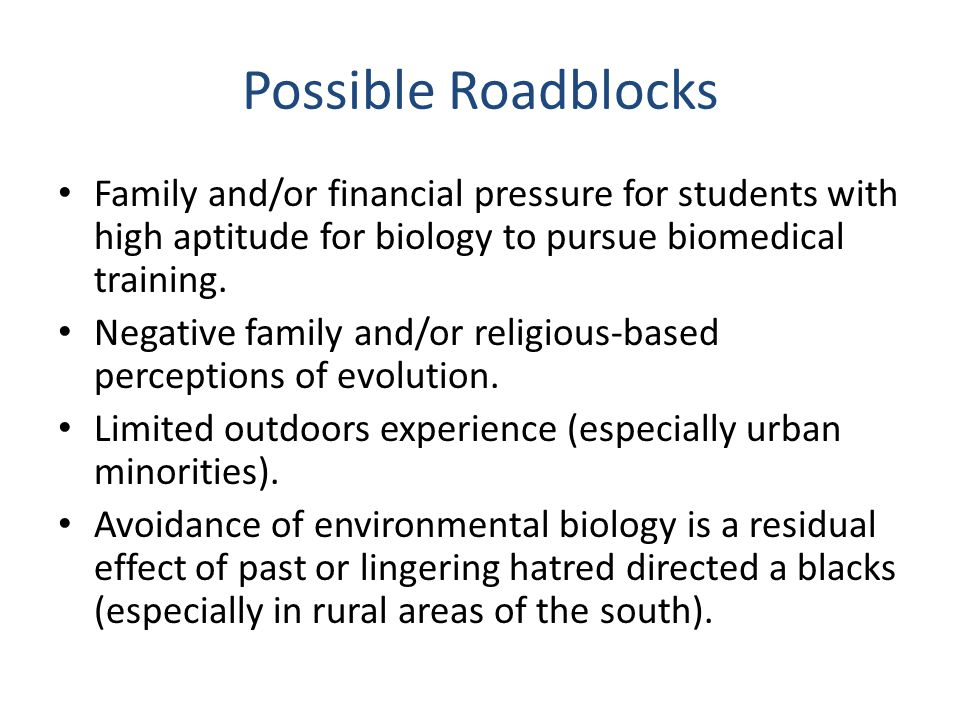 Possible Roadblocks Family and/or financial pressure for students with high aptitude for biology to pursue biomedical training. Negative family and/or