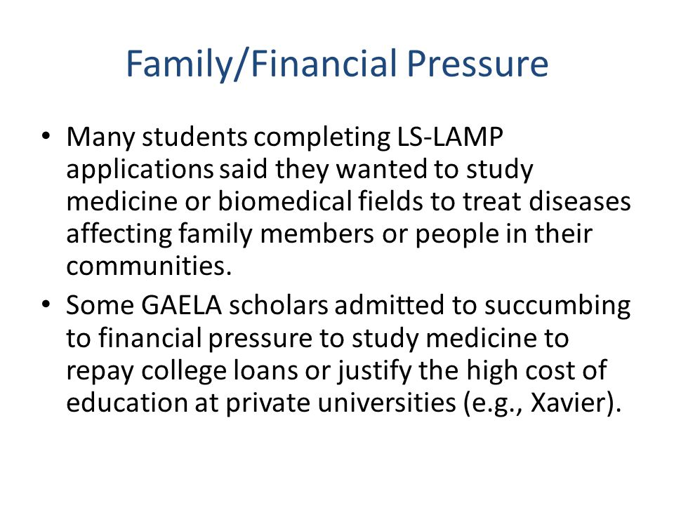 Family/Financial Pressure Many students completing LS-LAMP applications said they wanted to study medicine or biomedical fields to treat diseases affe