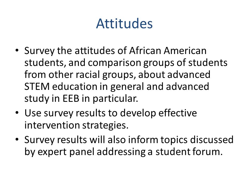 Attitudes Survey the attitudes of African American students, and comparison groups of students from other racial groups, about advanced STEM education in general and advanced study in EEB in particular.