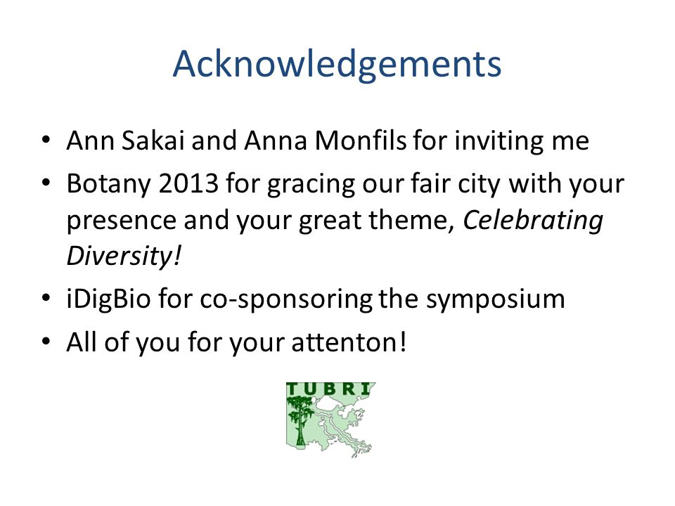 Acknowledgements Ann Sakai and Anna Monfils for inviting me Botany 2013 for gracing our fair city with your presence and your great theme, Celebrating Diversity.