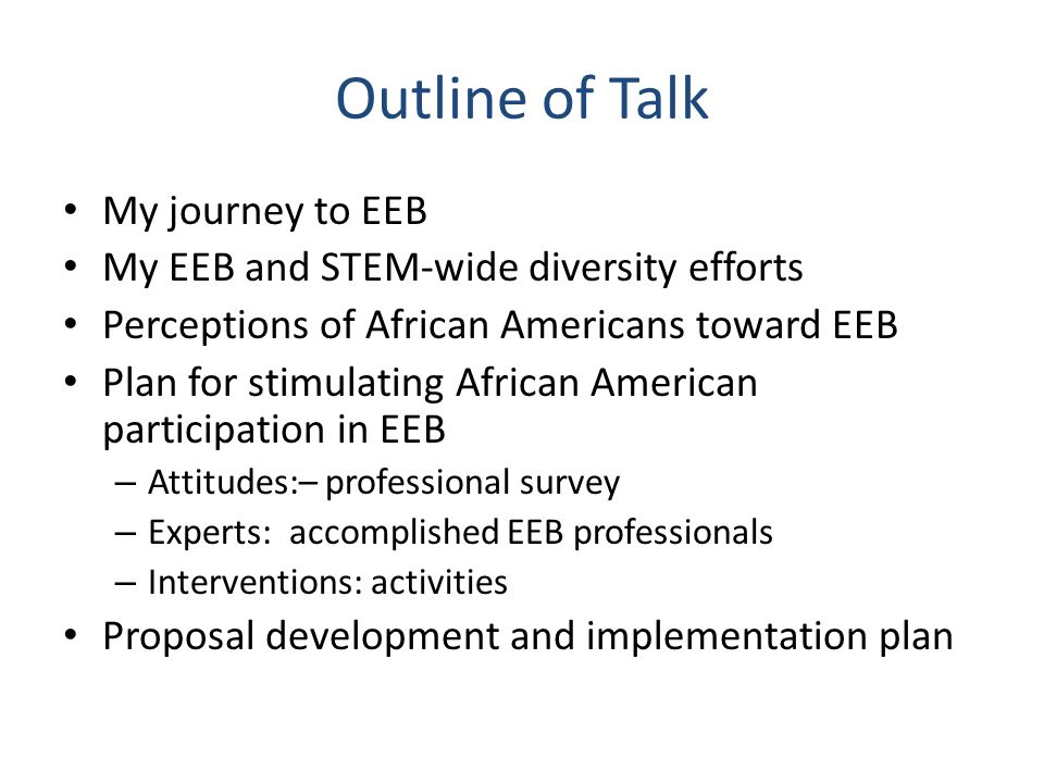 Outline of Talk My journey to EEB My EEB and STEM-wide diversity efforts Perceptions of African Americans toward EEB Plan for stimulating African American participation in EEB – Attitudes:– professional survey – Experts: accomplished EEB professionals – Interventions: activities Proposal development and implementation plan