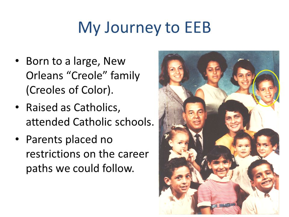My Journey to EEB Born to a large, New Orleans Creole family (Creoles of Color).