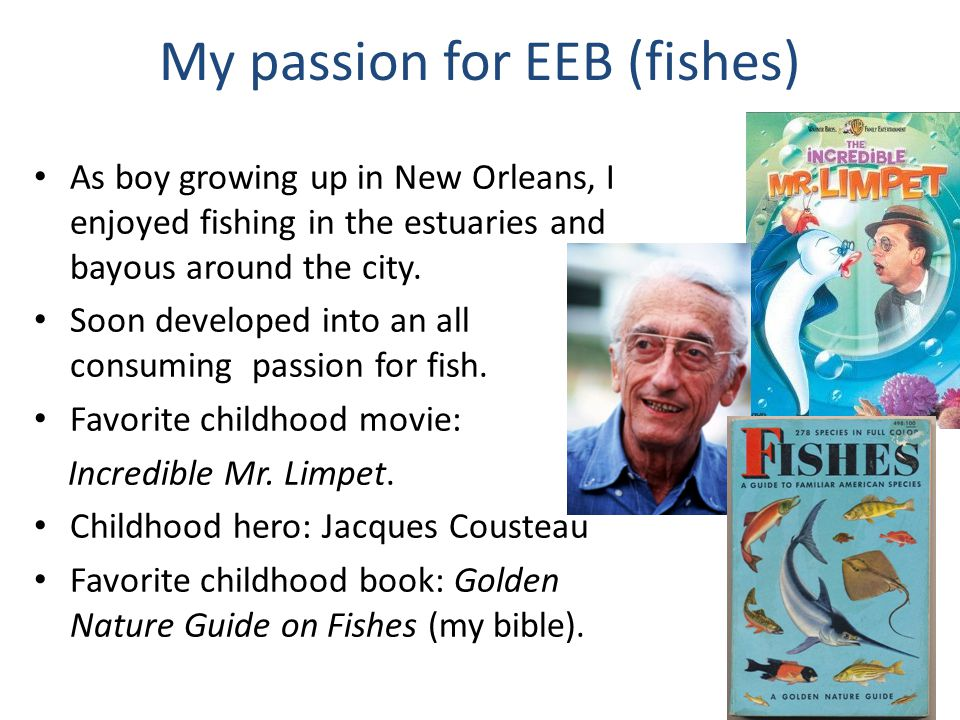 My passion for EEB (fishes) As boy growing up in New Orleans, I enjoyed fishing in the estuaries and bayous around the city. Soon developed into an al
