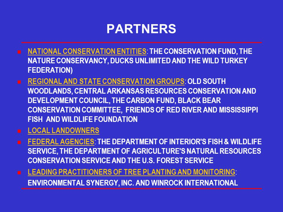 PARTNERS n NATIONAL CONSERVATION ENTITIES : THE CONSERVATION FUND, THE NATURE CONSERVANCY, DUCKS UNLIMITED AND THE WILD TURKEY FEDERATION) n REGIONAL AND STATE CONSERVATION GROUPS : OLD SOUTH WOODLANDS, CENTRAL ARKANSAS RESOURCES CONSERVATION AND DEVELOPMENT COUNCIL, THE CARBON FUND, BLACK BEAR CONSERVATION COMMITTEE, FRIENDS OF RED RIVER AND MISSISSIPPI FISH AND WILDLIFE FOUNDATION n LOCAL LANDOWNERS n FEDERAL AGENCIES : THE DEPARTMENT OF INTERIOR S FISH & WILDLIFE SERVICE, THE DEPARTMENT OF AGRICULTURE S NATURAL RESOURCES CONSERVATION SERVICE AND THE U.S.