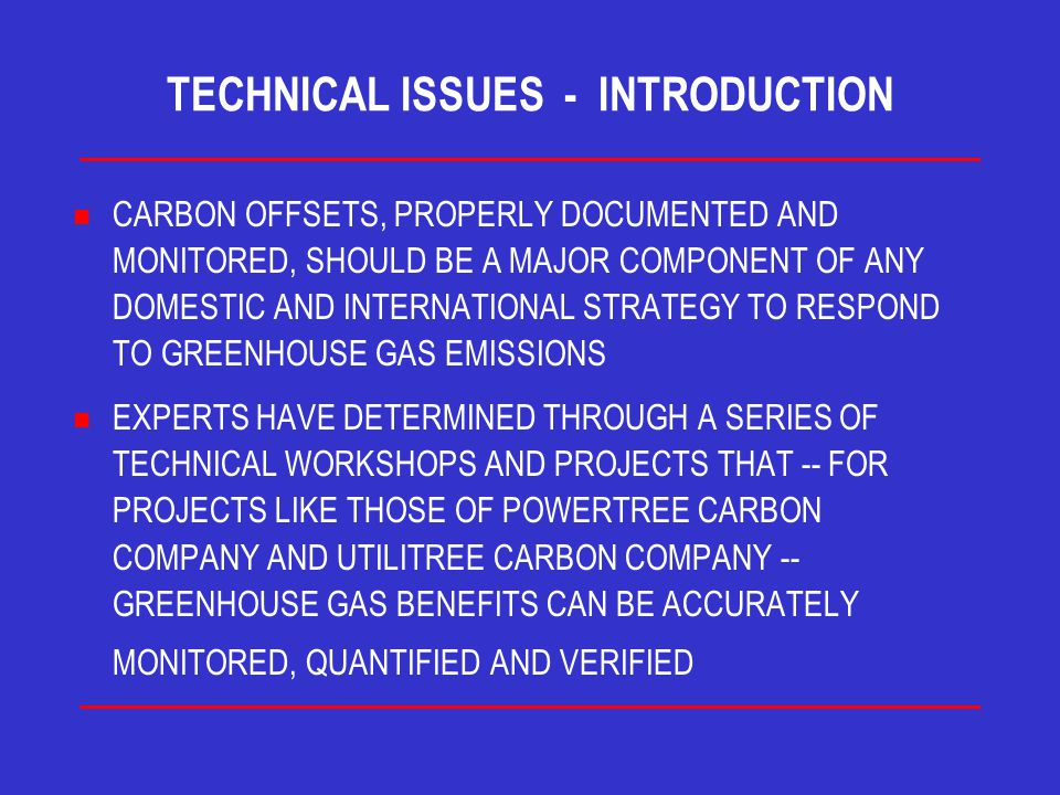 TECHNICAL ISSUES - INTRODUCTION n CARBON OFFSETS, PROPERLY DOCUMENTED AND MONITORED, SHOULD BE A MAJOR COMPONENT OF ANY DOMESTIC AND INTERNATIONAL STRATEGY TO RESPOND TO GREENHOUSE GAS EMISSIONS n EXPERTS HAVE DETERMINED THROUGH A SERIES OF TECHNICAL WORKSHOPS AND PROJECTS THAT -- FOR PROJECTS LIKE THOSE OF POWERTREE CARBON COMPANY AND UTILITREE CARBON COMPANY -- GREENHOUSE GAS BENEFITS CAN BE ACCURATELY MONITORED, QUANTIFIED AND VERIFIED