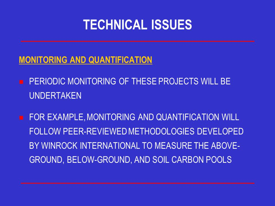 TECHNICAL ISSUES MONITORING AND QUANTIFICATION n PERIODIC MONITORING OF THESE PROJECTS WILL BE UNDERTAKEN n FOR EXAMPLE, MONITORING AND QUANTIFICATION WILL FOLLOW PEER-REVIEWED METHODOLOGIES DEVELOPED BY WINROCK INTERNATIONAL TO MEASURE THE ABOVE- GROUND, BELOW-GROUND, AND SOIL CARBON POOLS