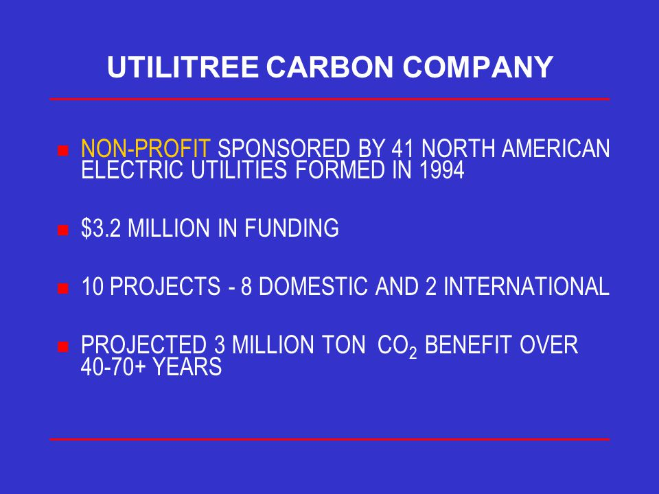 UTILITREE CARBON COMPANY n NON-PROFIT SPONSORED BY 41 NORTH AMERICAN ELECTRIC UTILITIES FORMED IN 1994 n $3.2 MILLION IN FUNDING n 10 PROJECTS - 8 DOMESTIC AND 2 INTERNATIONAL n PROJECTED 3 MILLION TON CO 2 BENEFIT OVER 40-70+ YEARS