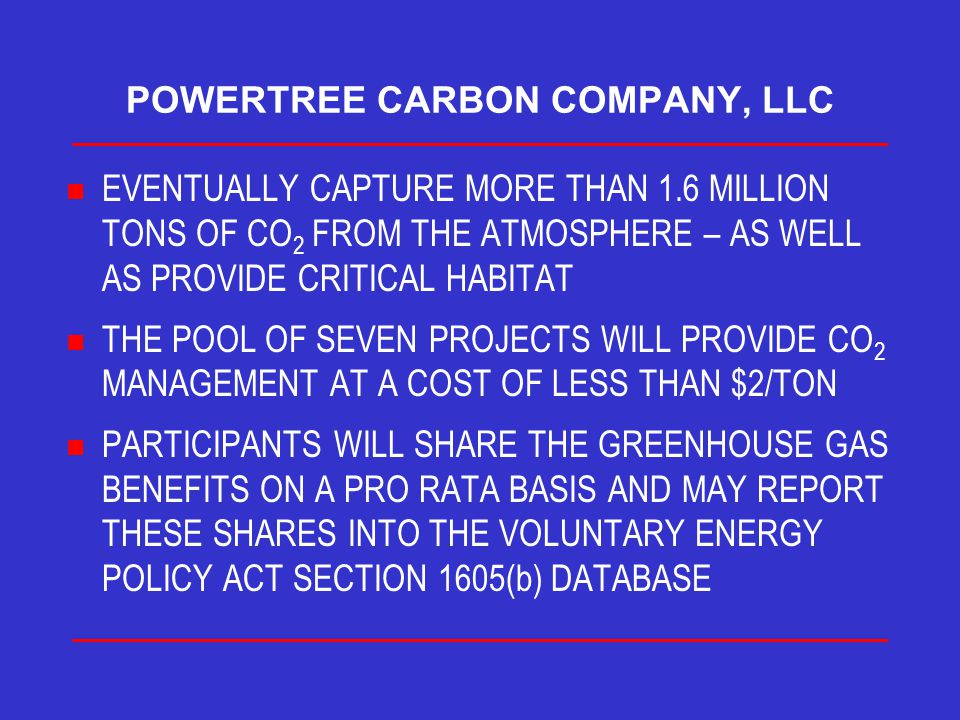 POWERTREE CARBON COMPANY, LLC n EVENTUALLY CAPTURE MORE THAN 1.6 MILLION TONS OF CO 2 FROM THE ATMOSPHERE – AS WELL AS PROVIDE CRITICAL HABITAT n THE POOL OF SEVEN PROJECTS WILL PROVIDE CO 2 MANAGEMENT AT A COST OF LESS THAN $2/TON n PARTICIPANTS WILL SHARE THE GREENHOUSE GAS BENEFITS ON A PRO RATA BASIS AND MAY REPORT THESE SHARES INTO THE VOLUNTARY ENERGY POLICY ACT SECTION 1605(b) DATABASE