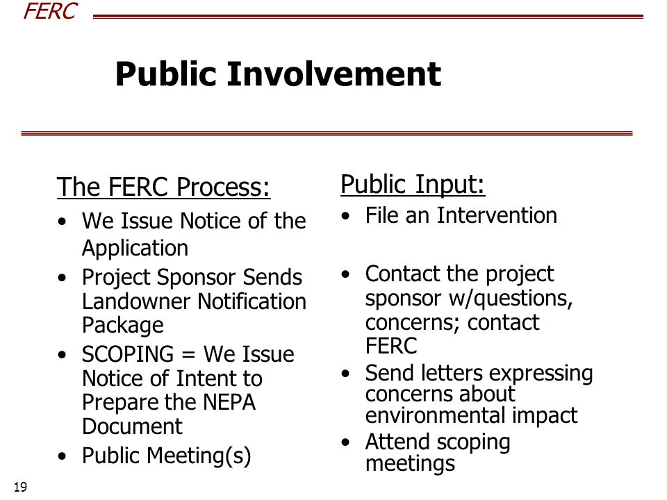 FERC 19 The FERC Process: We Issue Notice of the Application Project Sponsor Sends Landowner Notification Package SCOPING = We Issue Notice of Intent to Prepare the NEPA Document Public Meeting(s) Public Input: File an Intervention Contact the project sponsor w/questions, concerns; contact FERC Send letters expressing concerns about environmental impact Attend scoping meetings Public Involvement