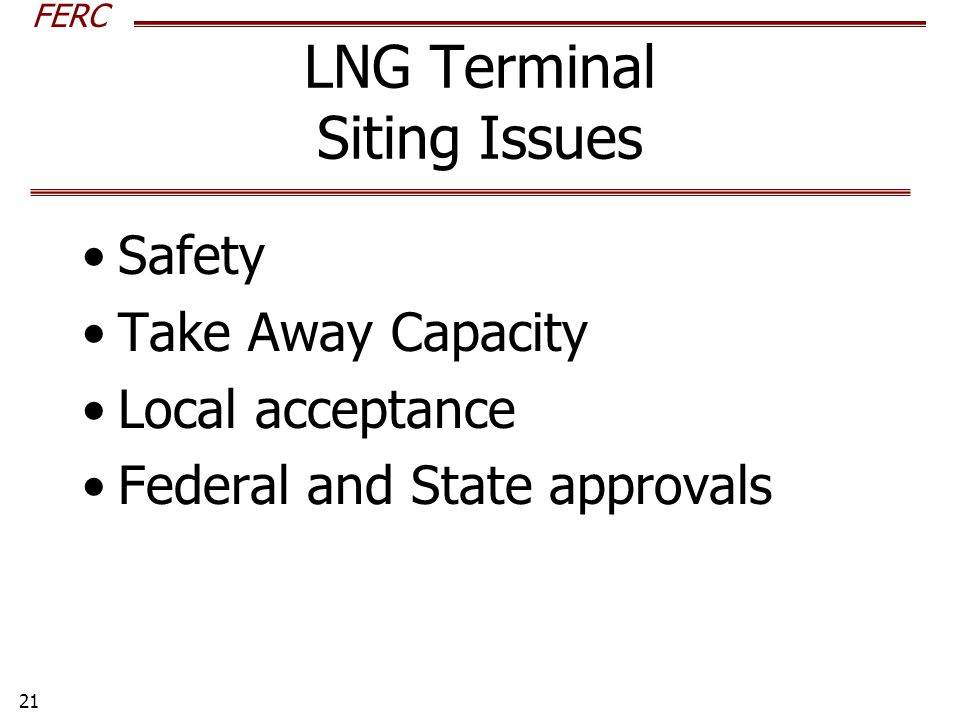 FERC 21 LNG Terminal Siting Issues Safety Take Away Capacity Local acceptance Federal and State approvals