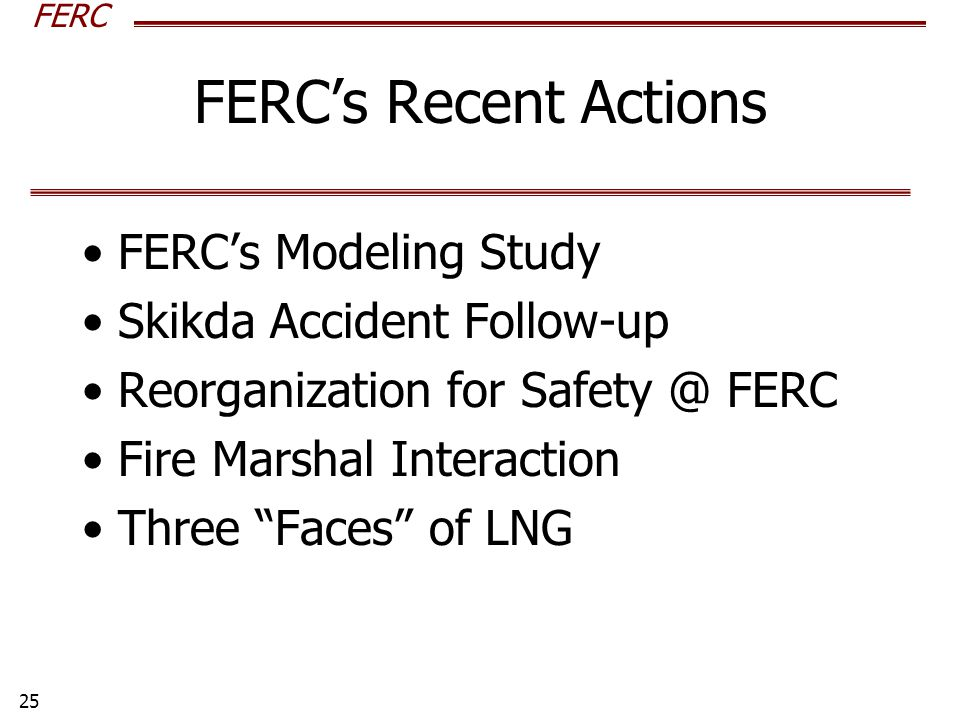 FERC 25 FERC's Recent Actions FERC's Modeling Study Skikda Accident Follow-up Reorganization for Safety @ FERC Fire Marshal Interaction Three Faces of LNG