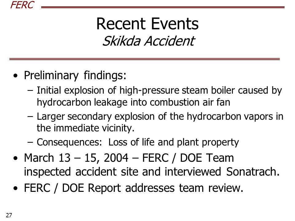 FERC 27 Recent Events Skikda Accident Preliminary findings: –Initial explosion of high-pressure steam boiler caused by hydrocarbon leakage into combustion air fan –Larger secondary explosion of the hydrocarbon vapors in the immediate vicinity.